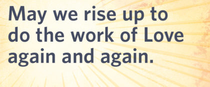 May we rise up to do the work of Love again and again